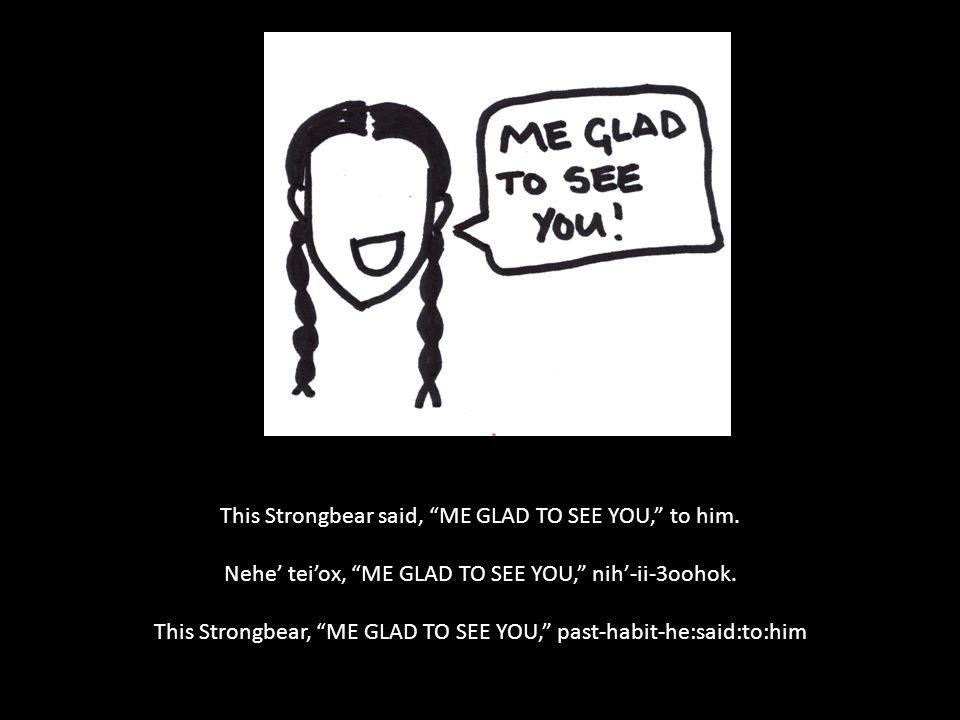 "This Strongbear said, ""ME GLAD TO SEE YOU,"" to him. Nehe' tei'ox, ""ME GLAD TO SEE YOU,"" nih'-ii-3oohok. This Strongbear, ""ME GLAD TO SEE YOU,"" past-ha"