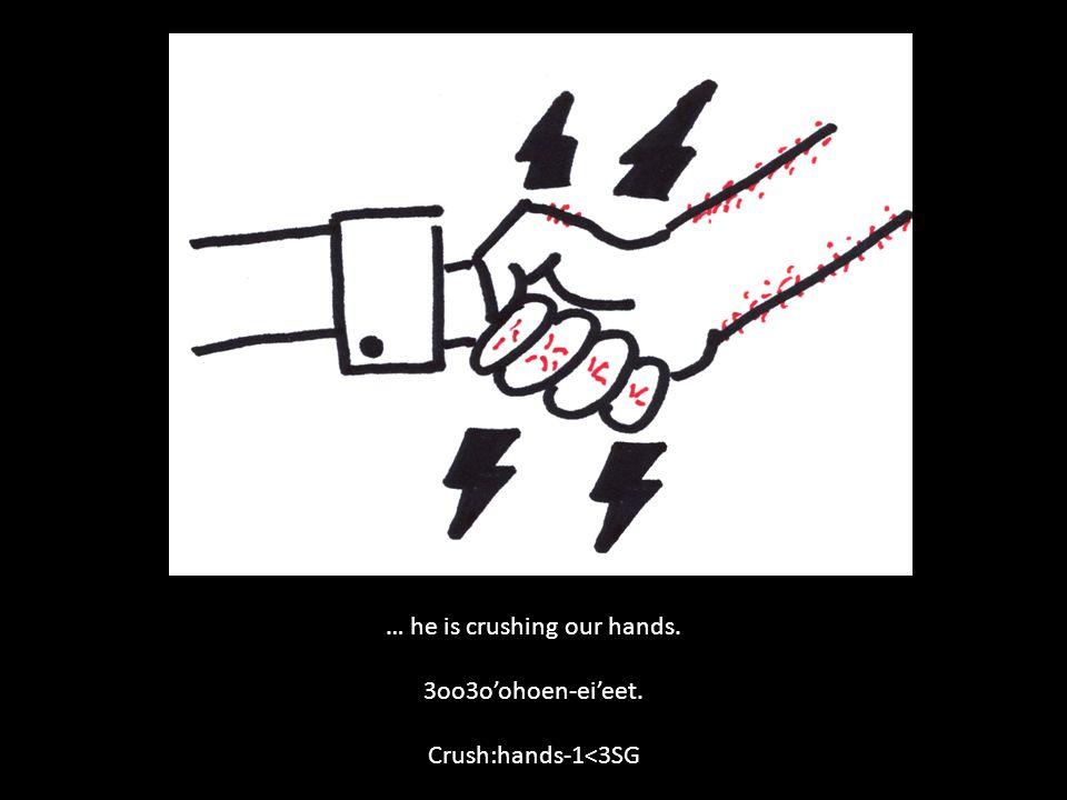 … he is crushing our hands. 3oo3o'ohoen-ei'eet. Crush:hands-1<3SG