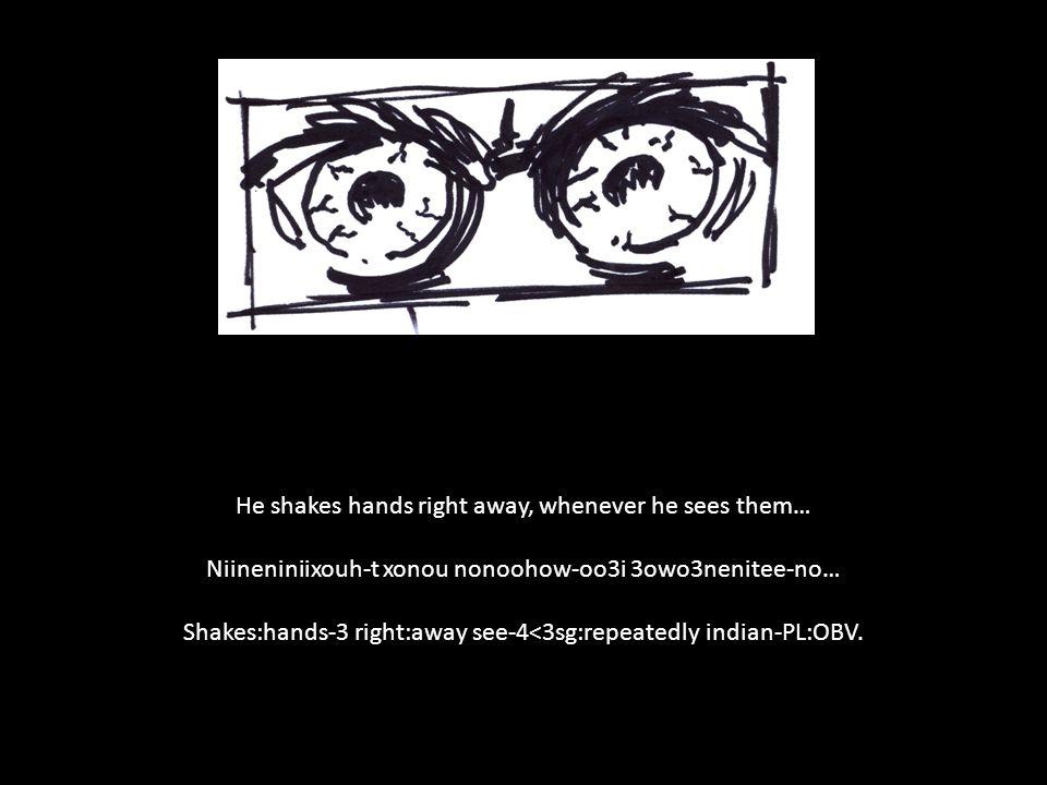 He shakes hands right away, whenever he sees them… Niineniniixouh-t xonou nonoohow-oo3i 3owo3nenitee-no… Shakes:hands-3 right:away see-4<3sg:repeatedl