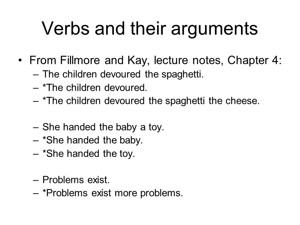 Verbs and their arguments From Fillmore and Kay, lecture notes, Chapter 4: –The children devoured the spaghetti.