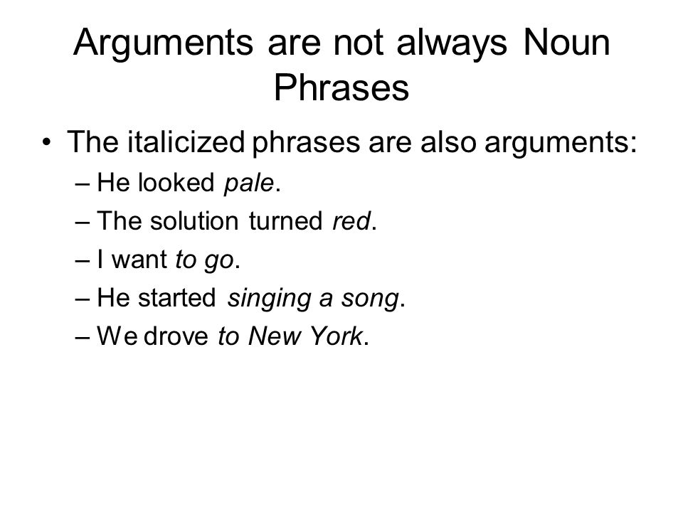 Arguments are not always Noun Phrases The italicized phrases are also arguments: –He looked pale.