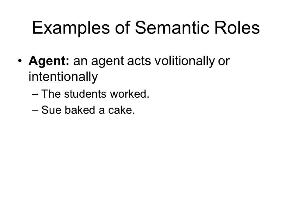Examples of Semantic Roles Agent: an agent acts volitionally or intentionally –The students worked.