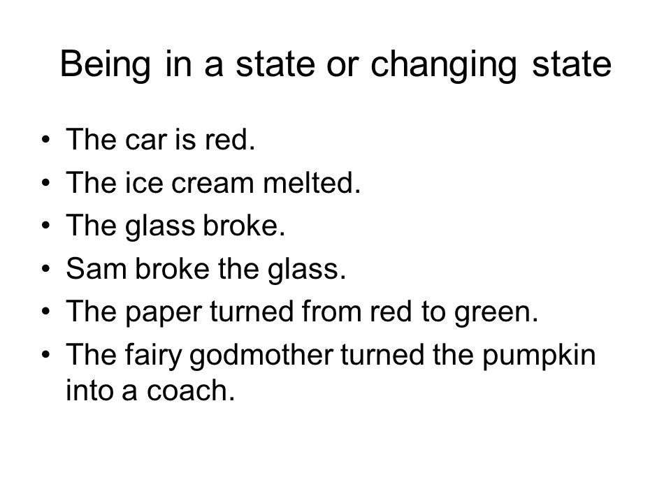 Being in a state or changing state The car is red.