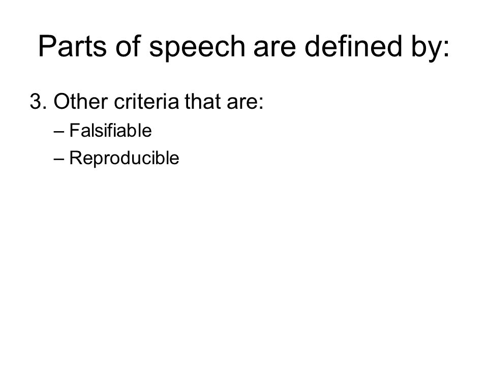 Parts of speech are defined by: 3. Other criteria that are: –Falsifiable –Reproducible