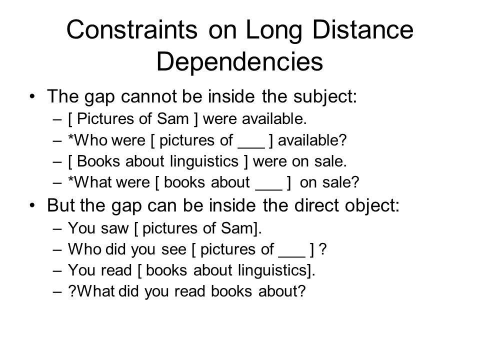 Constraints on Long Distance Dependencies The gap cannot be inside the subject: –[ Pictures of Sam ] were available.