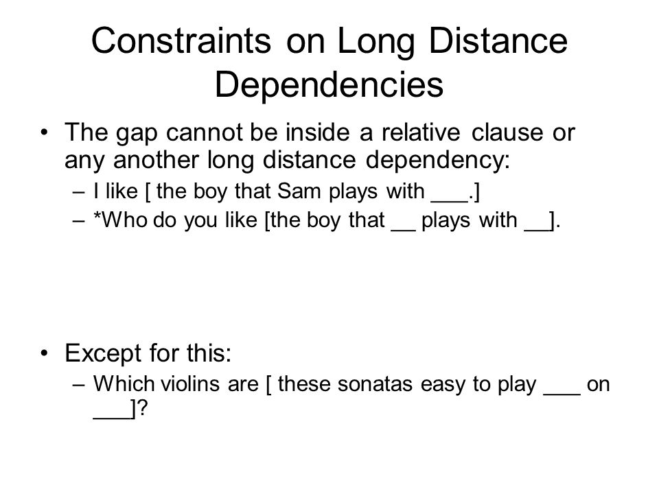 Constraints on Long Distance Dependencies The gap cannot be inside a relative clause or any another long distance dependency: –I like [ the boy that Sam plays with ___.] –*Who do you like [the boy that __ plays with __].