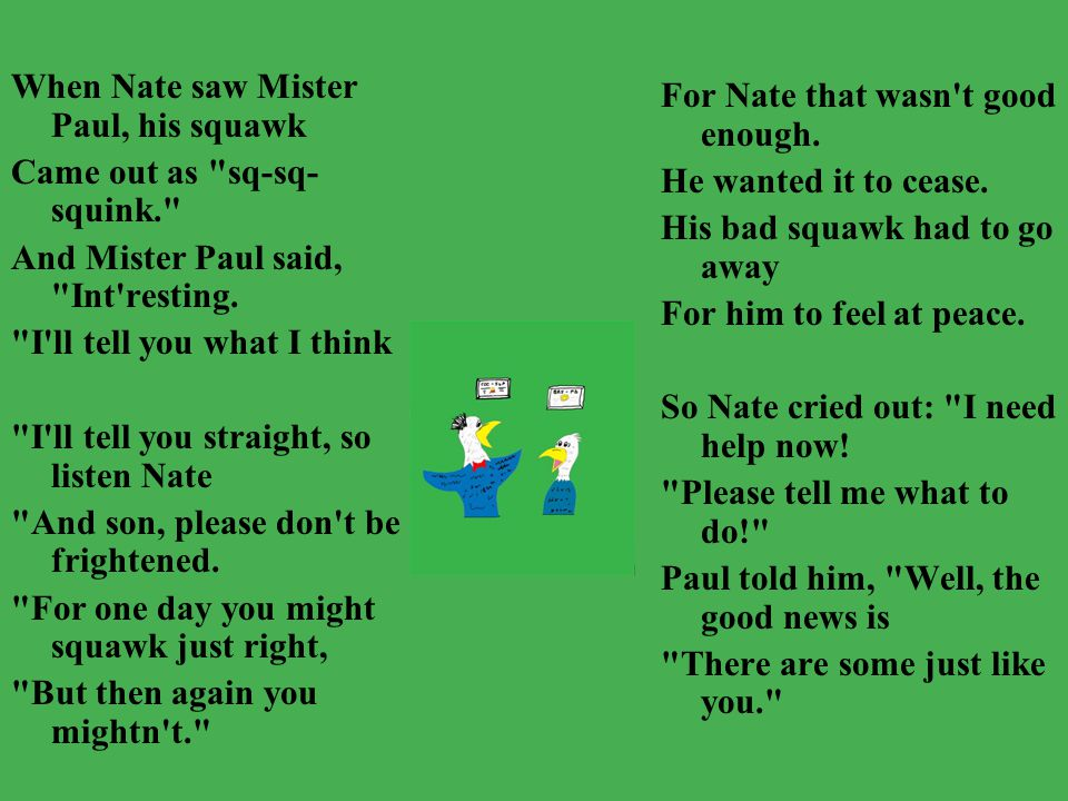 When Nate saw Mister Paul, his squawk Came out as sq-sq- squink. And Mister Paul said, Int resting.