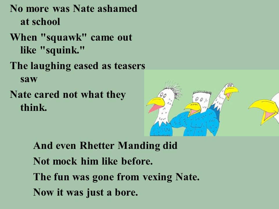 No more was Nate ashamed at school When squawk came out like squink. The laughing eased as teasers saw Nate cared not what they think.