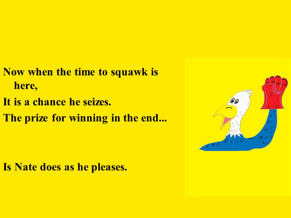 Now when the time to squawk is here, It is a chance he seizes.
