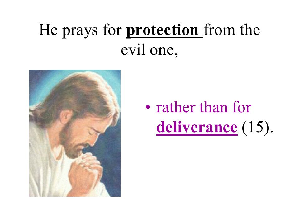 He prays for protection from the evil one, rather than for deliverance (15).