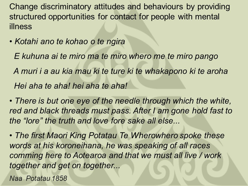 Change discriminatory attitudes and behaviours by promoting rights and challenging organizations and communities not to discriminate He manga wai koia kia kore e whitikia A river never to be crossed This whakatauki talks about encouraging one to persevere because most obstacles can be eventually overcome