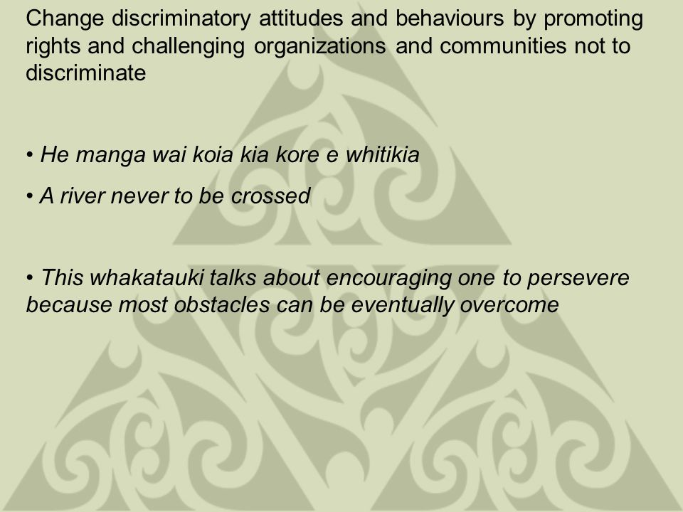 Change discriminatory attitudes and behaviour by delivering evidence based education and training Ruia, taitea, kia tu ko taikata aanake Strip away the bark and expose the heartwood This whakatauki promotes the striving for and pursuit of excellence