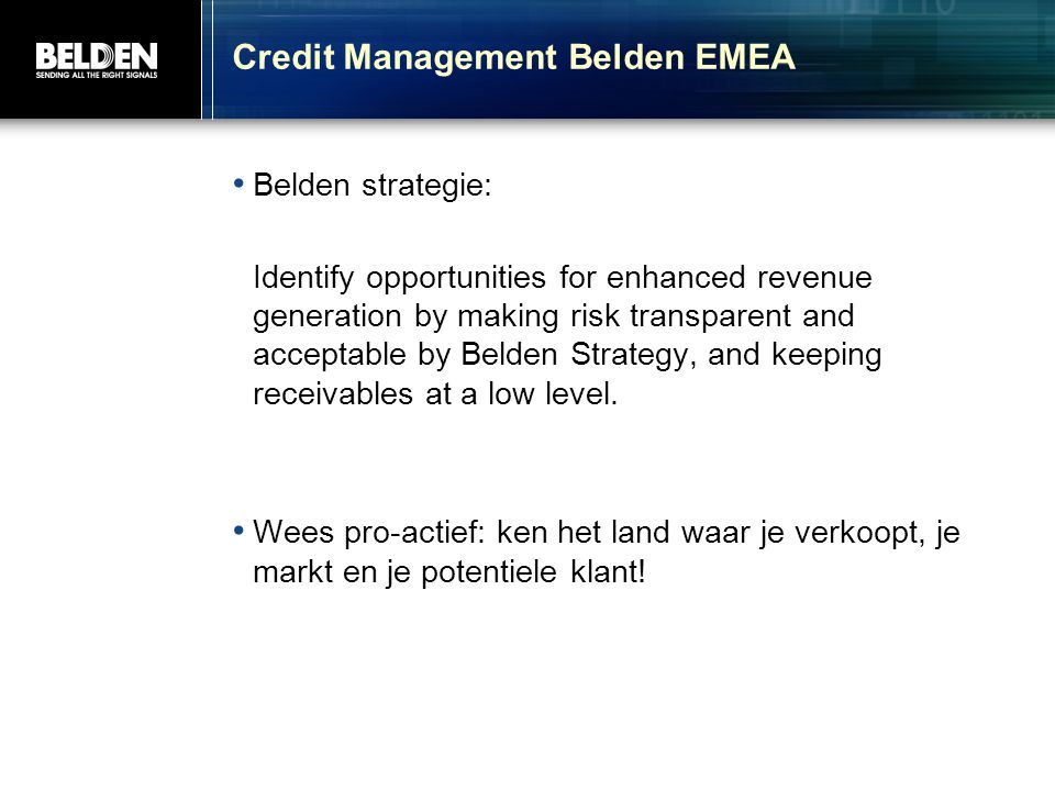 Credit Management Belden EMEA Belden strategie: Identify opportunities for enhanced revenue generation by making risk transparent and acceptable by Be