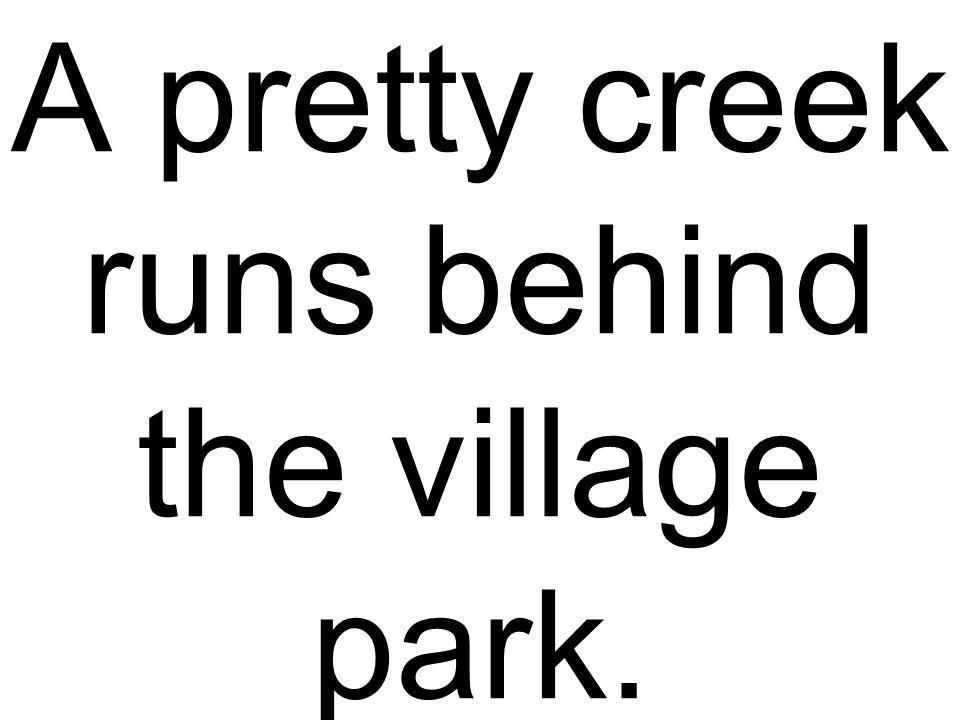 A pretty creek runs behind the village park.