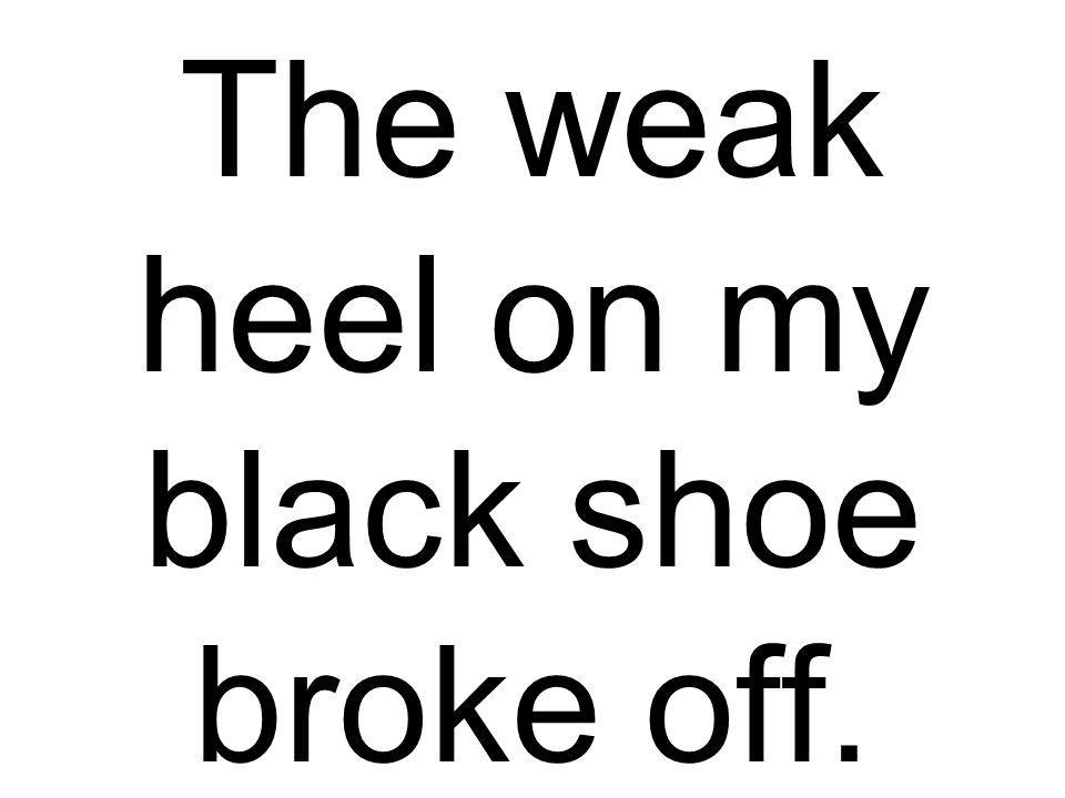 The weak heel on my black shoe broke off.