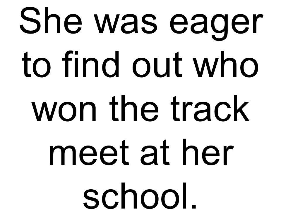 She was eager to find out who won the track meet at her school.