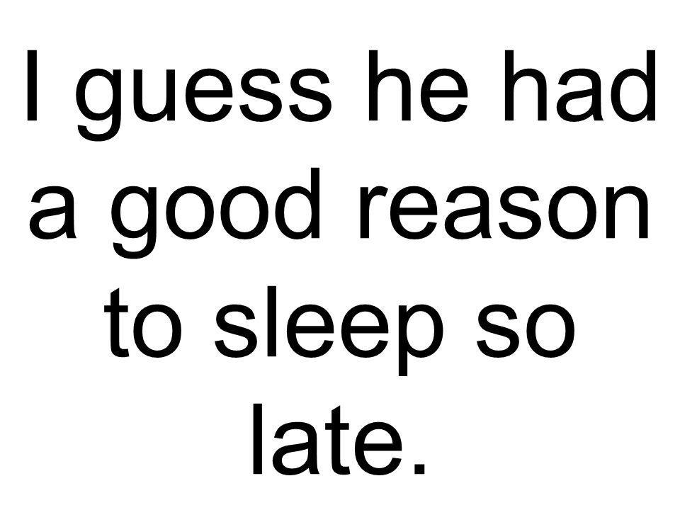 I guess he had a good reason to sleep so late.