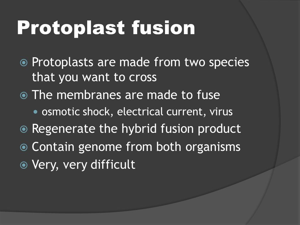 Protoplast fusion  Protoplasts are made from two species that you want to cross  The membranes are made to fuse osmotic shock, electrical current, v
