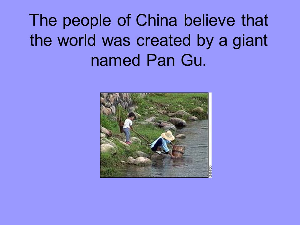 The people of China believe that the world was created by a giant named Pan Gu.
