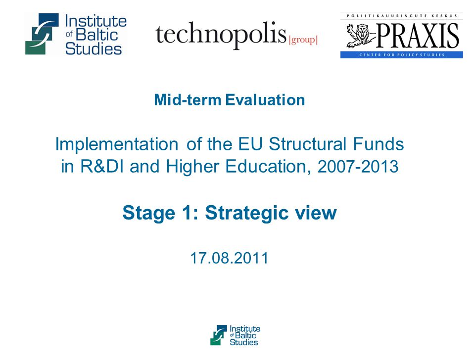 Mid-term Evaluation Implementation of the EU Structural Funds in R&DI and Higher Education, 2007-2013 Stage 1: Strategic view 17.08.2011