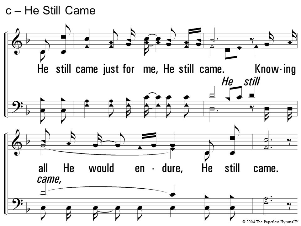 He still came just for me, He still came. Knowing all He would endure, He still came. Disregarding every cost, from the manger to the cross. He still