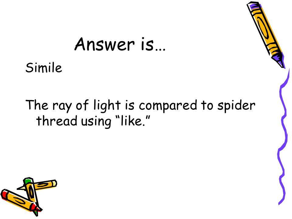 Answer is… Simile The ray of light is compared to spider thread using like.