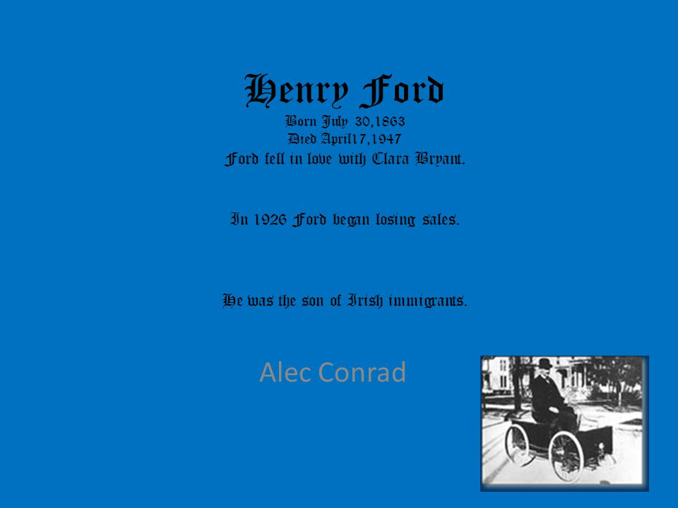 Henry Ford Born July 30,1863 Died April17,1947 Ford fell in love with Clara Bryant. In 1926 Ford began losing sales. He was the son of Irish immigrant