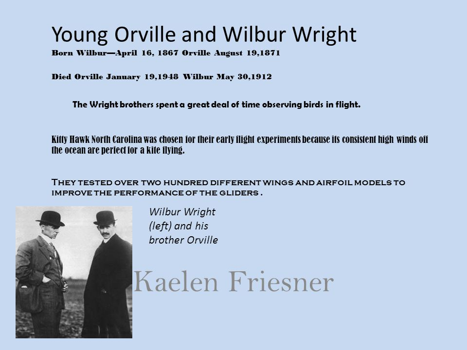 Young Orville and Wilbur Wright Born Wilbur—April 16, 1867 Orville August 19,1871 Died Orville January 19,1948 Wilbur May 30,1912 The Wright brothers