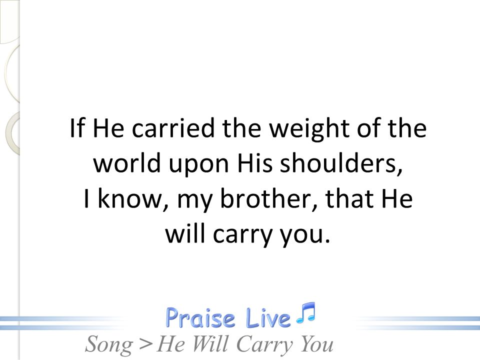 Song > If He carried the weight of the world upon His shoulders, I know, my brother, that He will carry you. He Will Carry You