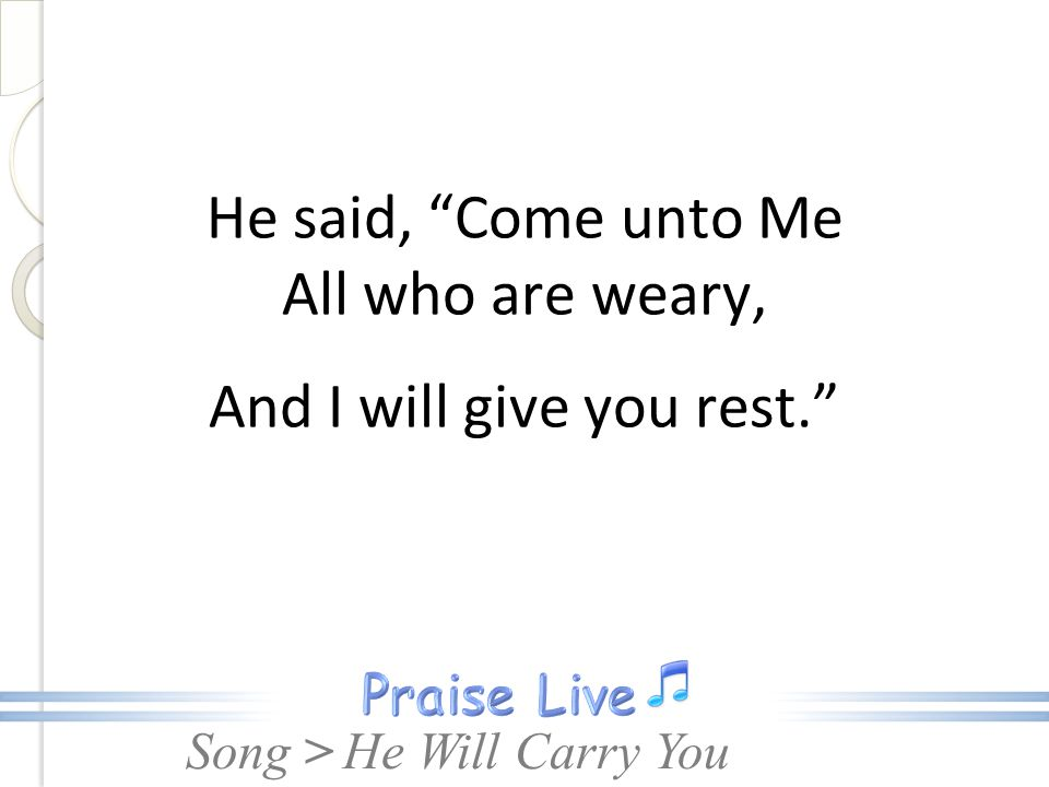 "Song > He said, ""Come unto Me All who are weary, And I will give you rest."" He Will Carry You"