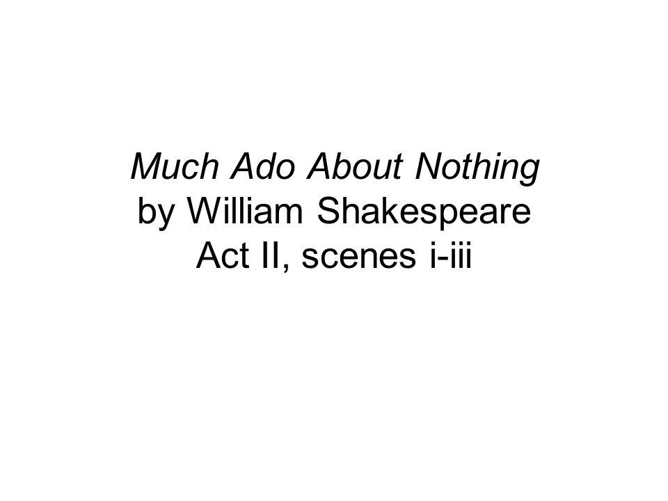Much Ado About Nothing by William Shakespeare Act II, scenes i-iii