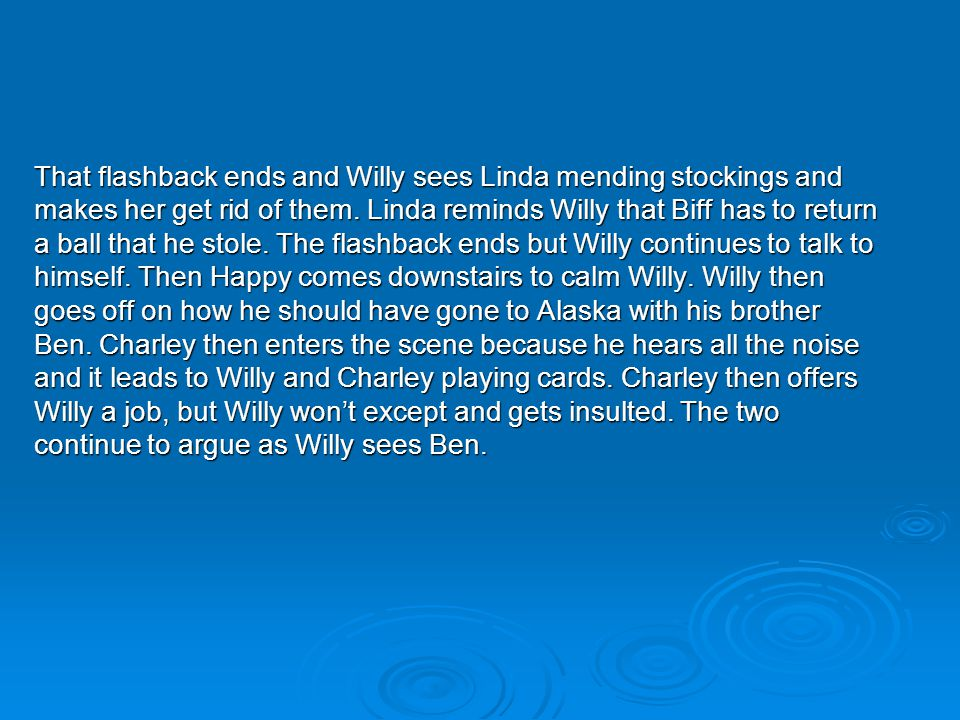 That flashback ends and Willy sees Linda mending stockings and makes her get rid of them. Linda reminds Willy that Biff has to return a ball that he s