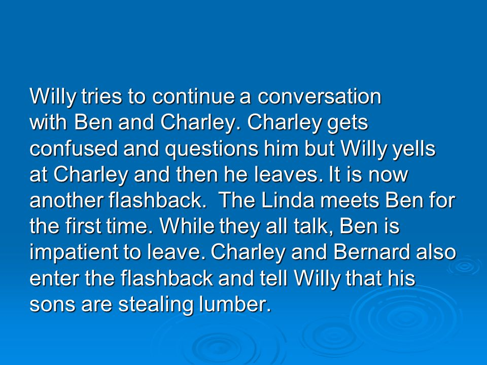 Willy tries to continue a conversation with Ben and Charley. Charley gets confused and questions him but Willy yells at Charley and then he leaves. It