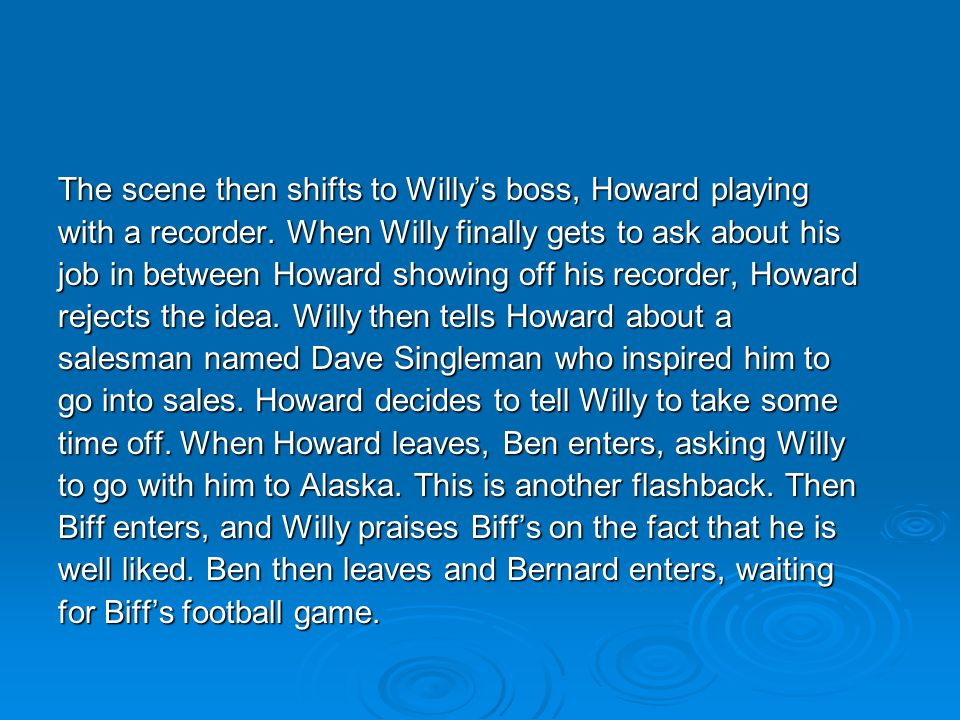 The scene then shifts to Willy's boss, Howard playing with a recorder. When Willy finally gets to ask about his job in between Howard showing off his
