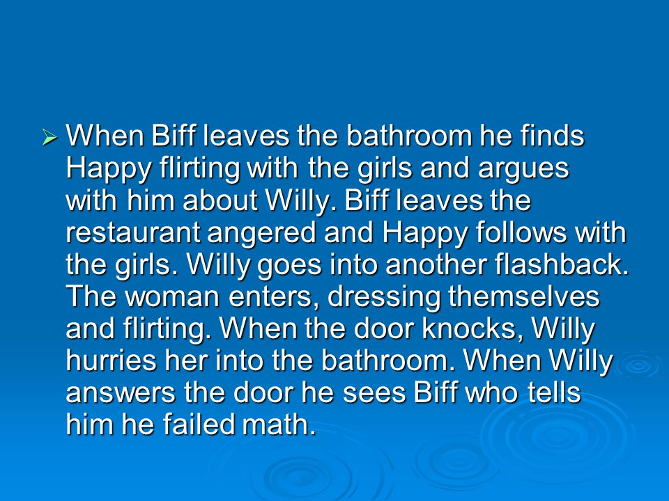  When Biff leaves the bathroom he finds Happy flirting with the girls and argues with him about Willy. Biff leaves the restaurant angered and Happy f