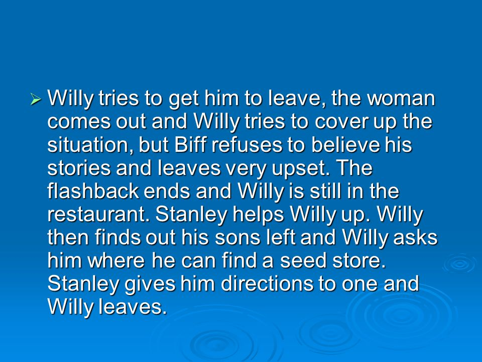  Willy tries to get him to leave, the woman comes out and Willy tries to cover up the situation, but Biff refuses to believe his stories and leaves v
