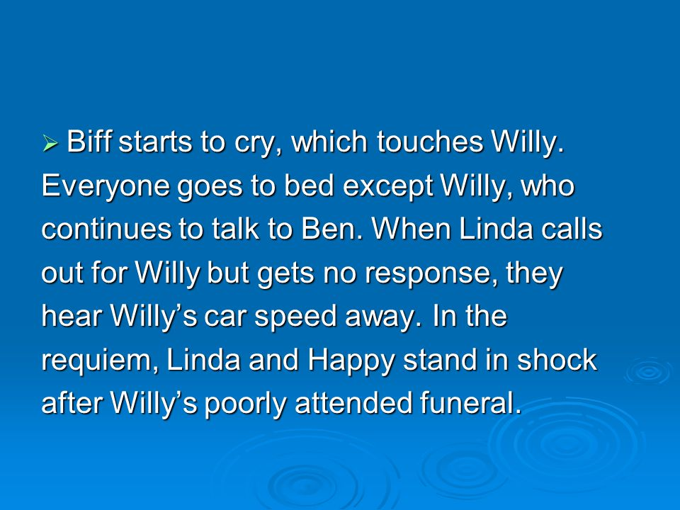  Biff starts to cry, which touches Willy. Everyone goes to bed except Willy, who continues to talk to Ben. When Linda calls out for Willy but gets no