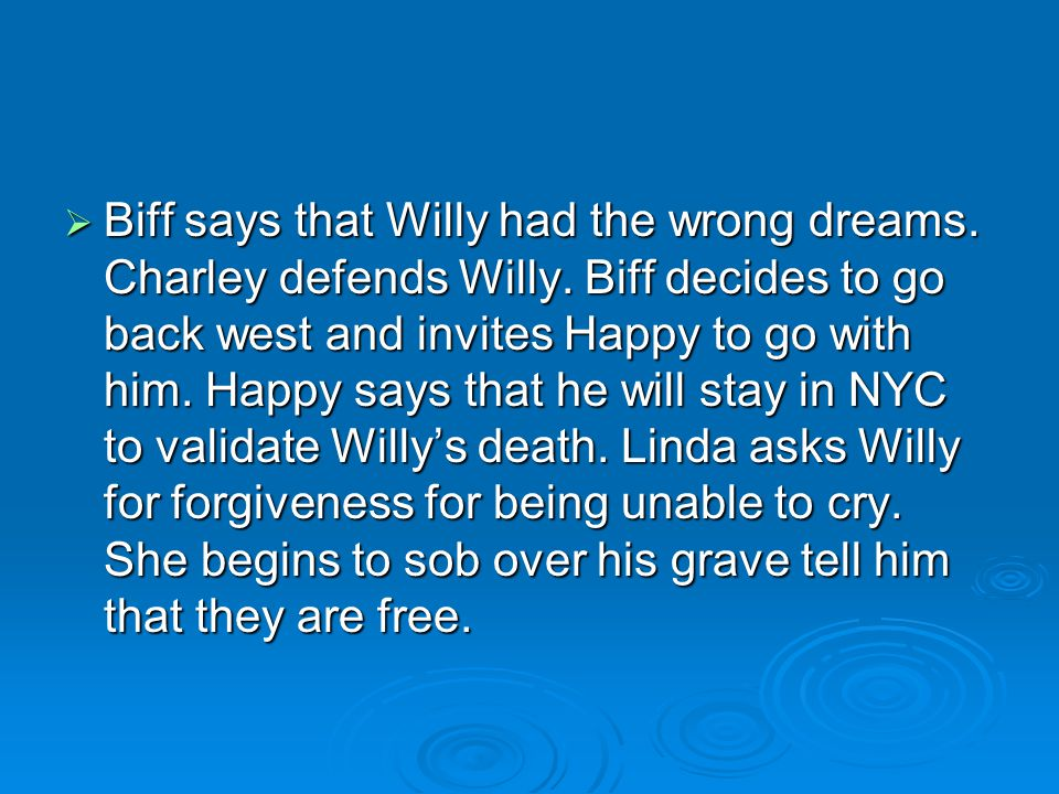  Biff says that Willy had the wrong dreams. Charley defends Willy. Biff decides to go back west and invites Happy to go with him. Happy says that he