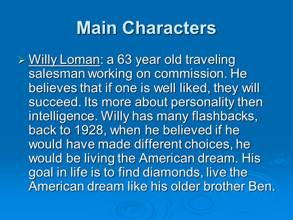Main Characters  Willy Loman: a 63 year old traveling salesman working on commission. He believes that if one is well liked, they will succeed. Its m