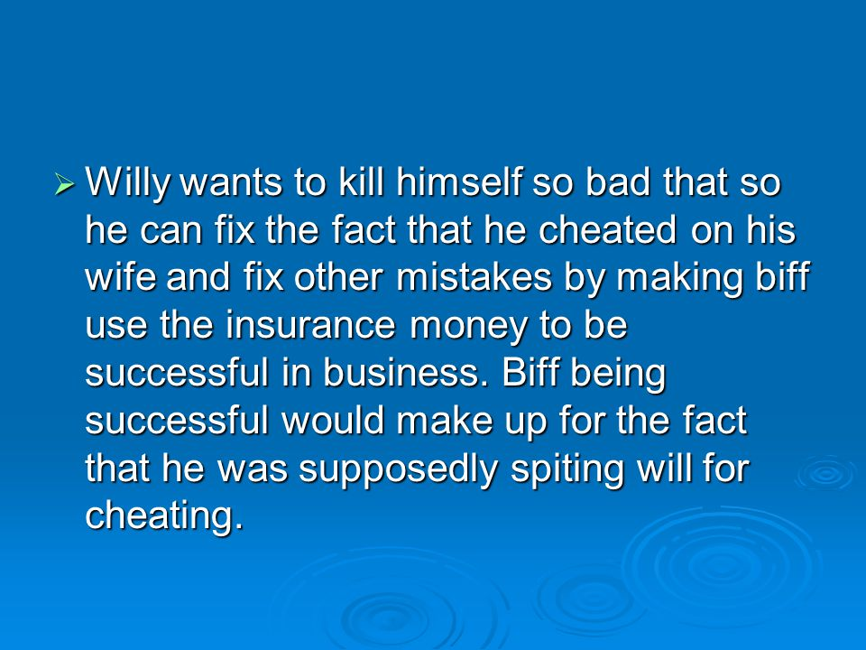  Willy wants to kill himself so bad that so he can fix the fact that he cheated on his wife and fix other mistakes by making biff use the insurance m