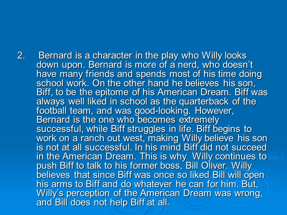 2. Bernard is a character in the play who Willy looks down upon. Bernard is more of a nerd, who doesn't have many friends and spends most of his time