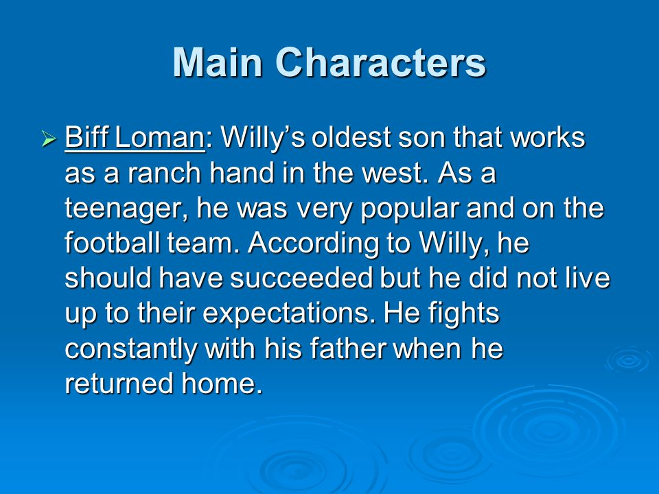 Main Characters  Biff Loman: Willy's oldest son that works as a ranch hand in the west. As a teenager, he was very popular and on the football team.