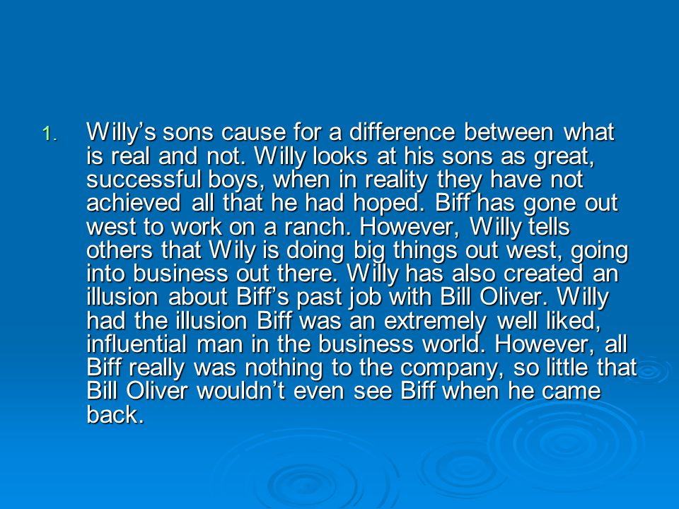1. Willy's sons cause for a difference between what is real and not. Willy looks at his sons as great, successful boys, when in reality they have not