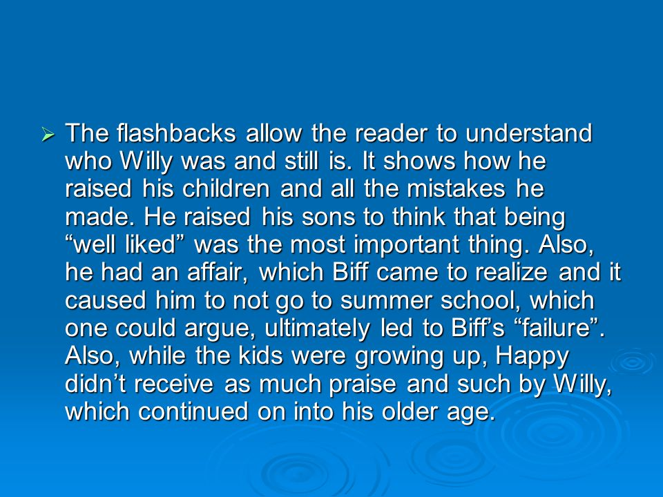  The flashbacks allow the reader to understand who Willy was and still is. It shows how he raised his children and all the mistakes he made. He raise