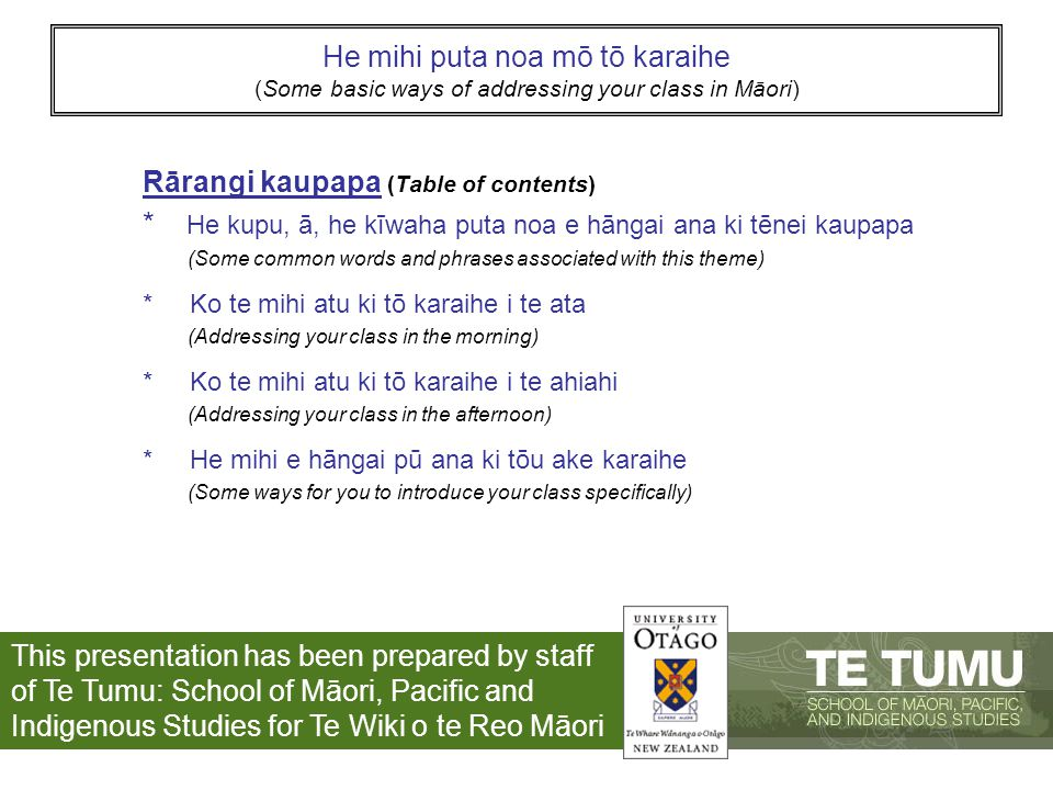 He mihi puta noa mō tō karaihe (Some basic ways of addressing your class in Māori) Rārangi kaupapa (Table of contents) * He kupu, ā, he kīwaha puta noa e hāngai ana ki tēnei kaupapa (Some common words and phrases associated with this theme) * Ko te mihi atu ki tō karaihe i te ata (Addressing your class in the morning) * Ko te mihi atu ki tō karaihe i te ahiahi (Addressing your class in the afternoon) * He mihi e hāngai pū ana ki tōu ake karaihe (Some ways for you to introduce your class specifically) This presentation has been prepared by staff of Te Tumu: School of Māori, Pacific and Indigenous Studies for Te Wiki o te Reo Māori