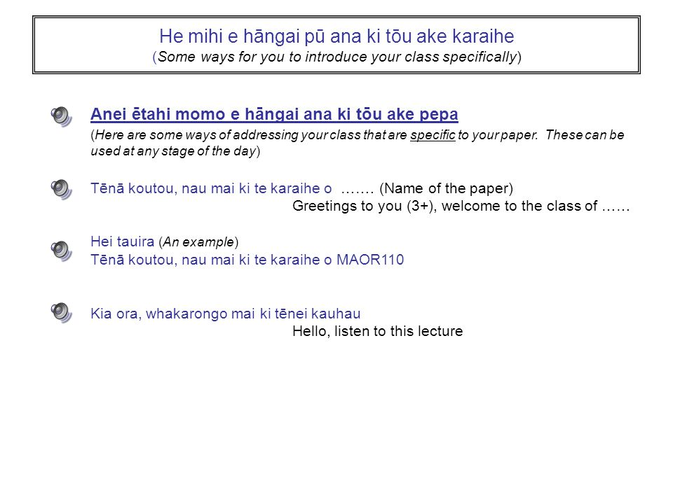 He mihi e hāngai pū ana ki tōu ake karaihe (Some ways for you to introduce your class specifically) Anei ētahi momo e hāngai ana ki tōu ake pepa (Here are some ways of addressing your class that are specific to your paper.