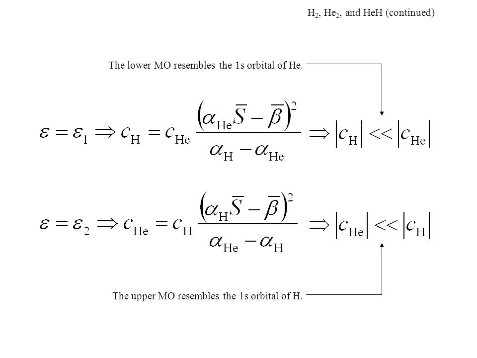 H 2, He 2, and HeH (continued) The lower MO resembles the 1s orbital of He. The upper MO resembles the 1s orbital of H.
