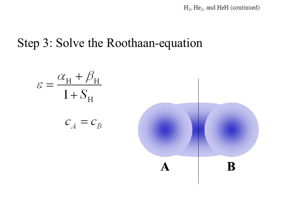 Step 3: Solve the Roothaan-equation ABAB H 2, He 2, and HeH (continued)