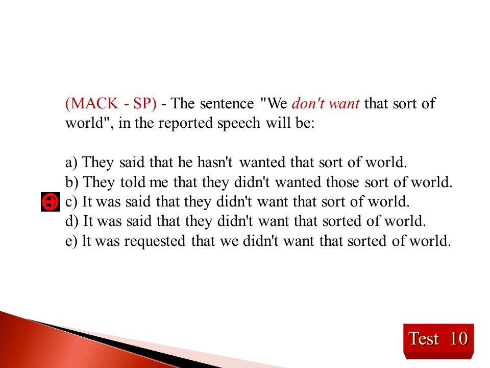 Test 10 (MACK - SP) - The sentence We don t want that sort of world , in the reported speech will be: a) They said that he hasn t wanted that sort of world.