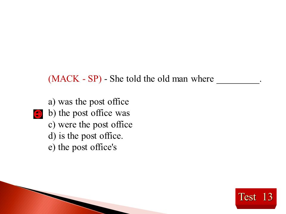 Test 13 (MACK - SP) - She told the old man where _________. a) was the post office b) the post office was c) were the post office d) is the post offic